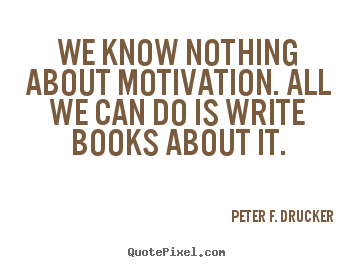 We know nothing about motivation. all we can do is write books about it. Peter F. Drucker popular motivational sayings