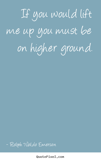 If you would lift me up you must be on higher ground. Ralph Waldo Emerson greatest motivational quotes