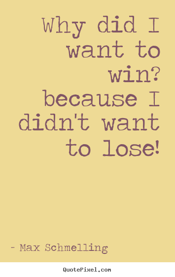 Quotes about motivational - Why did i want to win? because i didn't want to lose!