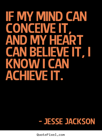 Jesse Jackson image quotes - If my mind can conceive it, and my heart can.. - Motivational quotes