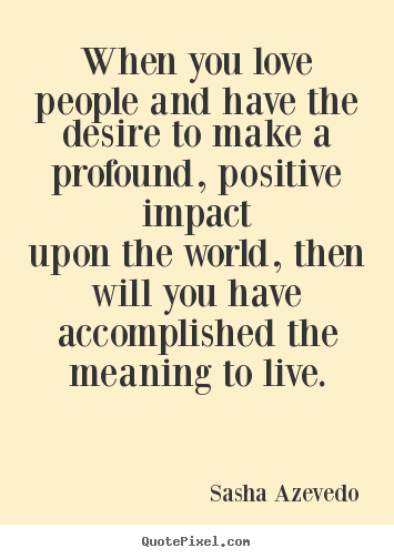 Motivational quote - When you love people and have the desire to make a profound,..