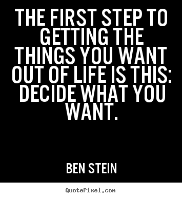 Motivational quote - The first step to getting the things you want out of life is this:..