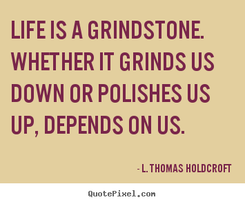 L. Thomas Holdcroft picture quotes - Life is a grindstone. whether it grinds.. - Motivational quote