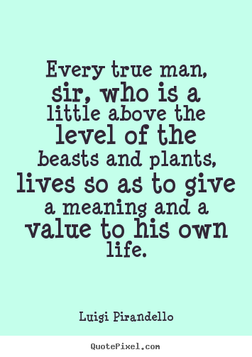 Every true man, sir, who is a little above the.. Luigi Pirandello popular motivational sayings