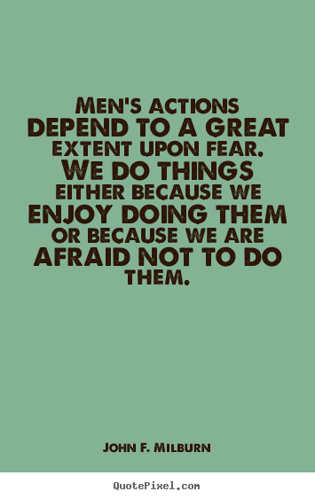 Men's actions depend to a great extent upon fear. we do things either.. John F. Milburn great motivational quote