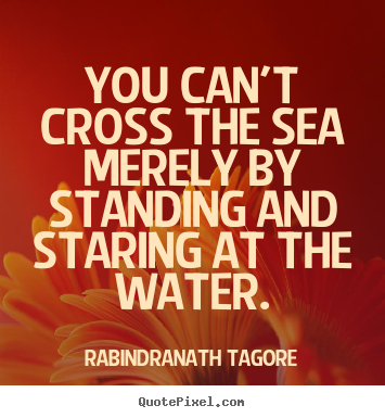 Rabindranath Tagore picture quotes - You can't cross the sea merely by standing and staring at.. - Motivational quotes