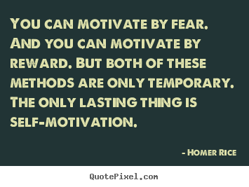 You can motivate by fear. and you can motivate.. Homer Rice  motivational quotes