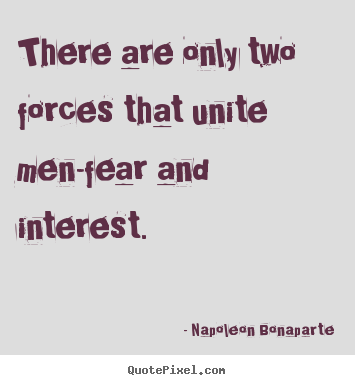 There are only two forces that unite men-fear and interest. Napoleon Bonaparte greatest motivational quotes