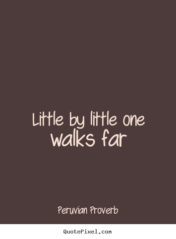 Peruvian Proverb picture quote - Little by little one walks far - Motivational quotes