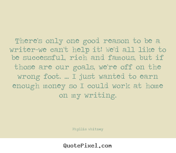 There's only one good reason to be a writer-we can't.. Phyllis Whitney best motivational sayings