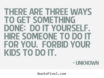 Make personalized picture quote about motivational - There are three ways to get something done:..