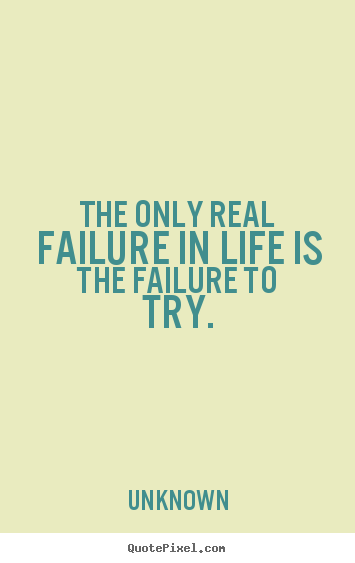 Motivational quotes - The only real failure in life is the failure to try.