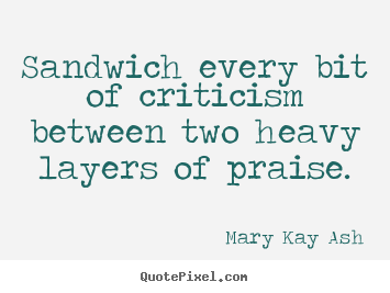 Customize picture sayings about motivational - Sandwich every bit of criticism between two..