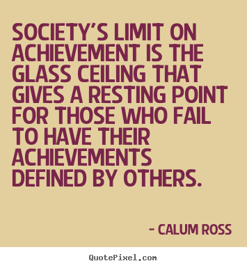Society's limit on achievement is the glass ceiling that gives.. Calum Ross top motivational quote