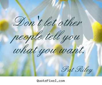 Design your own picture quote about motivational - Don't let other people tell you what you want.