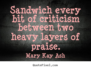 Design picture quotes about motivational - Sandwich every bit of criticism between two heavy layers of..