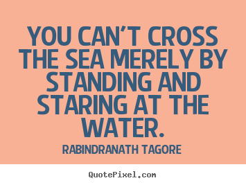Quotes about motivational - You can't cross the sea merely by standing and staring at..