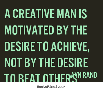 A creative man is motivated by the desire to achieve,.. Ayn Rand popular motivational quotes