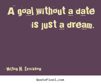 A goal without a date is just a dream. Milton H. Erickson  motivational quote