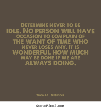Determine never to be idle. no person will have occasion to complain.. Thomas Jefferson good motivational quotes