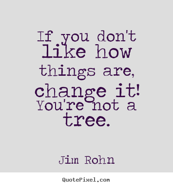If you don't like how things are, change it! you're not a tree. Jim Rohn famous motivational quotes