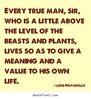 Every true man, sir, who is a little above the.. Luigi Pirandello best motivational quotes