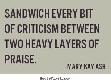 Motivational quotes - Sandwich every bit of criticism between two..