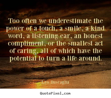 Quotes about motivational - Too often we underestimate the power of a touch, a smile, a kind word,..