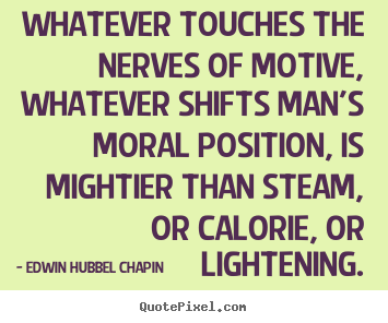 Edwin Hubbel Chapin picture quote - Whatever touches the nerves of motive, whatever shifts man's moral position,.. - Motivational quotes