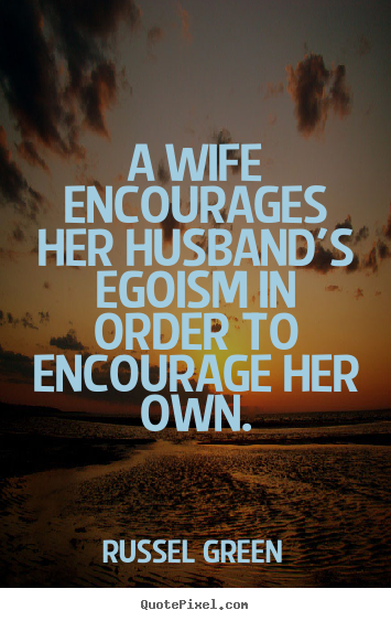 Quote about motivational - A wife encourages her husband's egoism in..