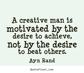 Motivational quote - A creative man is motivated by the desire to achieve,..