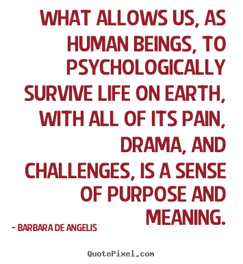 Barbara De Angelis poster quotes - What allows us, as human beings, to psychologically survive life.. - Motivational quotes