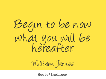 William James image sayings - Begin to be now what you will be hereafter. - Motivational quote