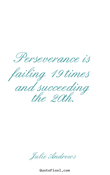 Perseverance is failing 19 times and succeeding the 20th. Julie Andrews famous motivational quotes