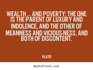 Wealth ... and poverty: the one is the parent.. Plato great motivational quotes