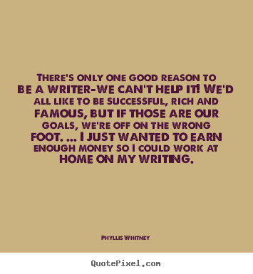 Phyllis Whitney picture quotes - There's only one good reason to be a writer-we.. - Motivational quotes