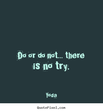 Quotes about motivational - Do or do not... there is no try.