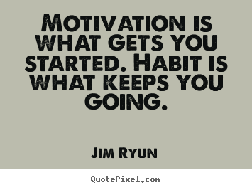 Motivation is what gets you started. habit is what keeps.. Jim Ryun famous motivational quote