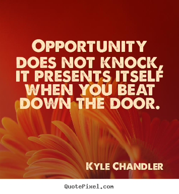 Motivational quote - Opportunity does not knock, it presents itself when you beat down..