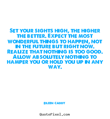 Set your sights high, the higher the better. expect the most.. Eileen Caddy good motivational quote