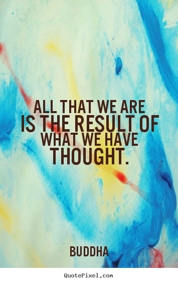 All that we are is the result of what we have thought. Buddha famous motivational quotes