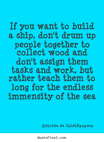Quote about motivational - If you want to build a ship, don't drum up people together to..