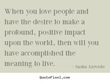 Sasha Azevedo picture sayings - When you love people and have the desire to.. - Motivational quote