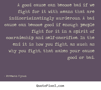 Freeman Dyson picture quote - A good cause can become bad if we fight for it with means that.. - Motivational quote