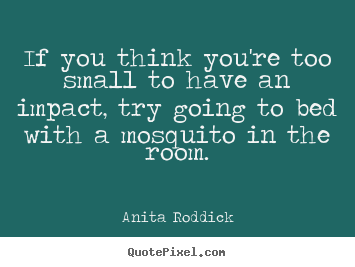 Make photo quotes about motivational - If you think you're too small to have an impact, try going..
