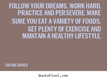 Follow your dreams, work hard, practice and.. Sasha Cohen great motivational quotes