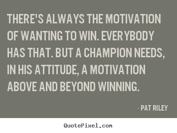 There's always the motivation of wanting to win. everybody has.. Pat Riley best motivational quotes