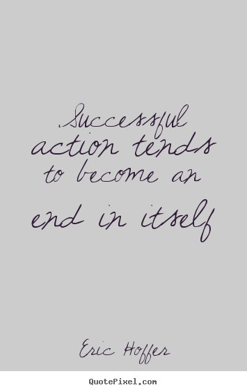 Successful action tends to become an end in itself Eric Hoffer popular motivational quotes