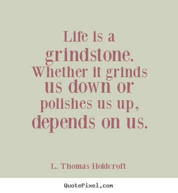 Make personalized picture quotes about motivational - Life is a grindstone. whether it grinds us down or polishes..