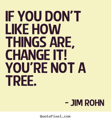 Design your own picture quotes about motivational - If you don't like how things are, change it! you're not a tree.